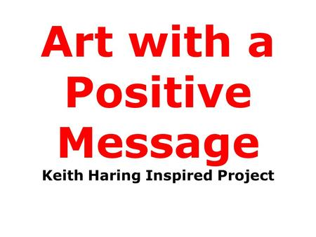 Art with a Positive Message Keith Haring Inspired Project.