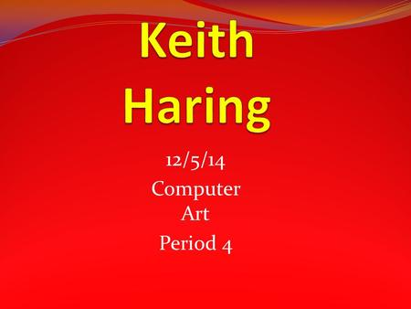 12/5/14 Computer Art Period 4. Keith Allen Haring May 4, 1958 – February 16, 1990 was an American artist and social activist whose work responded to the.