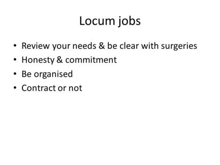 Locum jobs Review your needs & be clear with surgeries Honesty & commitment Be organised Contract or not.