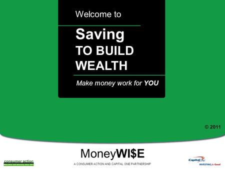 A Saving TO BUILD WEALTH Welcome to MoneyWI$E A CONSUMER ACTION AND CAPITAL ONE PARTNERSHIP Make money work for YOU © 2011.