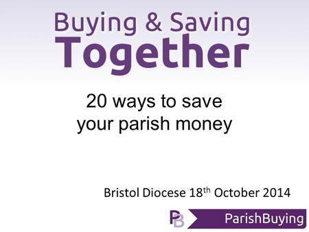 Bristol Diocese 18 th October 2014 20 ways to save your parish money.