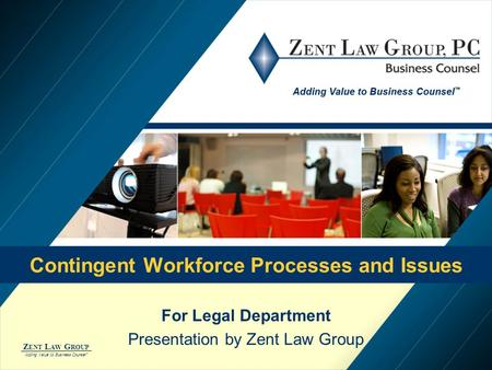 Z ENT L AW G ROUP Adding Value to Business Counsel ™ Contingent Workforce Processes and Issues For Legal Department Presentation by Zent Law Group.