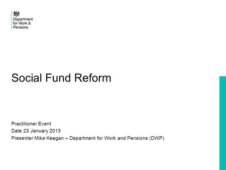 Social Fund Reform Practitioner Event Date 23 January 2013 Presenter Mike Keegan – Department for Work and Pensions (DWP)
