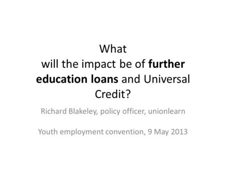 What will the impact be of further education loans and Universal Credit? Richard Blakeley, policy officer, unionlearn Youth employment convention, 9 May.