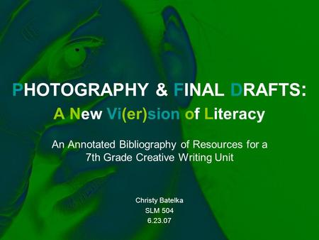 PHOTOGRAPHY & FINAL DRAFTS : A New Vi(er)sion of Literacy An Annotated Bibliography of Resources <strong>for</strong> a 7th Grade Creative <strong>Writing</strong> Unit Christy Batelka.