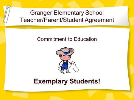 Granger Elementary School Teacher/Parent/Student Agreement Commitment to Education Exemplary Students!