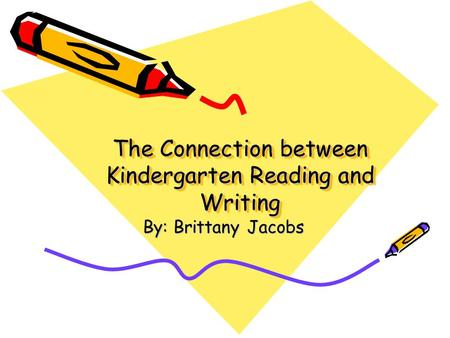 The Connection between Kindergarten Reading and Writing By: Brittany Jacobs.