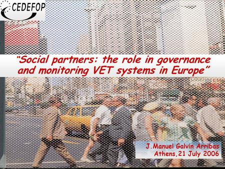 "1 "" Social partners: the role in governance and monitoring VET systems in Europe"" J.Manuel Galvin Arribas Athens,21 July 2006."