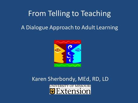 From Telling to Teaching A Dialogue Approach to Adult Learning Karen Sherbondy, MEd, RD, LD.
