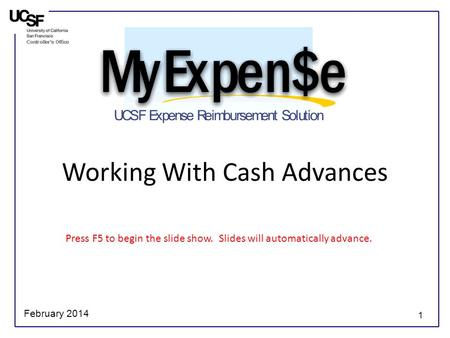 1 Working With Cash Advances Press F5 to begin the slide show. Slides will automatically advance. February 2014.