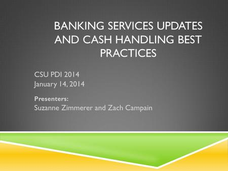 BANKING SERVICES UPDATES AND CASH HANDLING BEST PRACTICES CSU PDI 2014 January 14, 2014 Presenters: Suzanne Zimmerer and Zach Campain.