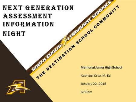 NEXT GENERATION ASSESSMENT INFORMATION NIGHT Memorial Junior High School Kathybel Ortiz, M. Ed January 22, 2015 6:30pm THE DESTINATION SCHOOL COMMUNITY.
