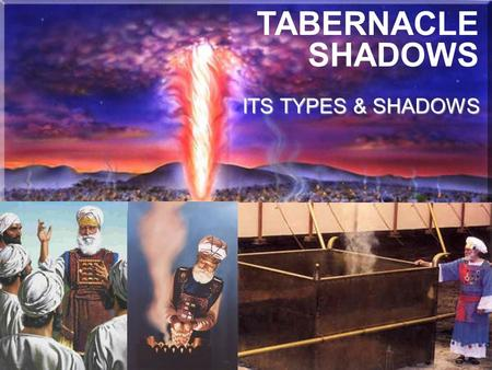 TABERNACLE SHADOWS ITS TYPES & SHADOWS.