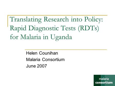 Translating Research into Policy: Rapid Diagnostic Tests (RDTs) for Malaria in Uganda Helen Counihan Malaria Consortium June 2007.