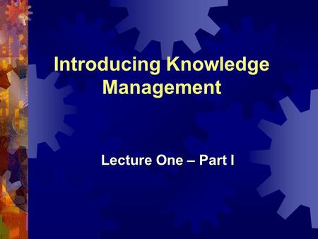 Introducing Knowledge Management Lecture One – Part I.