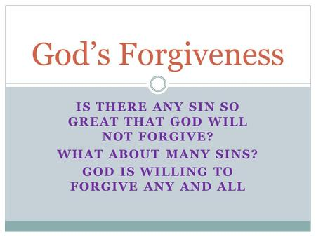 IS THERE ANY SIN SO GREAT THAT GOD WILL NOT FORGIVE? WHAT ABOUT MANY SINS? GOD IS WILLING TO FORGIVE ANY AND ALL God's Forgiveness.