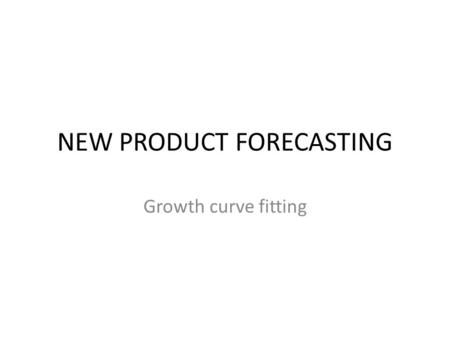 NEW PRODUCT FORECASTING Growth curve fitting S-Curves of Growth  S-Curves are also called  Growth Models  Saturation Models  Substitution Models.