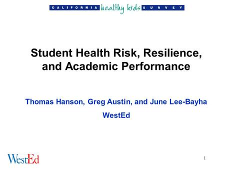 1 Student Health Risk, Resilience, and Academic Performance Thomas Hanson, Greg Austin, and June Lee-Bayha WestEd.