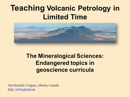 Teaching Volcanic Petrology in Limited Time Jim Nicholls: Calgary, Alberta, Canada   The Mineralogical Sciences: