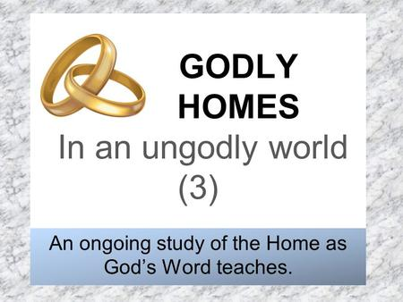 GODLY HOMES In an ungodly world (3) An ongoing study of the Home as God's Word teaches.