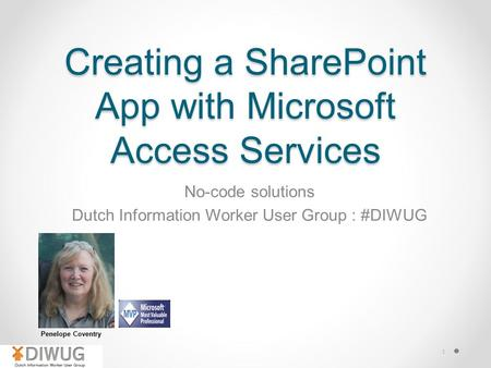 1 Creating a SharePoint App with Microsoft Access Services No-code solutions Dutch Information Worker User Group : #DIWUG Penelope Coventry.