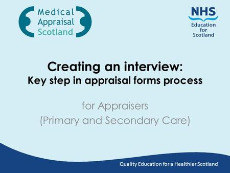 Quality Education for a Healthier Scotland Creating an interview: Key step in appraisal forms process for Appraisers (Primary and Secondary Care)