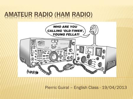 Pierric Guiral – English Class - 19/04/2013.  What is Ham Radio ?  Why Ham Radio ?  My object : a QSL card 2.