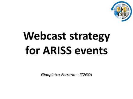 Webcast strategy for ARISS events Gianpietro Ferrario – IZ2GOJ.