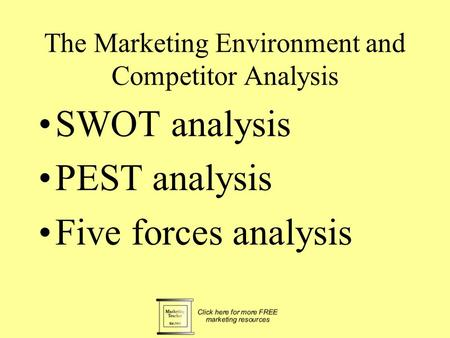 The Marketing Environment and Competitor Analysis SWOT analysis PEST analysis Five forces analysis.
