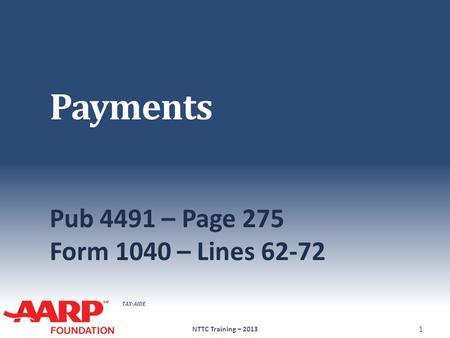 TAX-AIDE Payments Pub 4491 – Page 275 Form 1040 – Lines 62-72 NTTC Training – 2013 1.