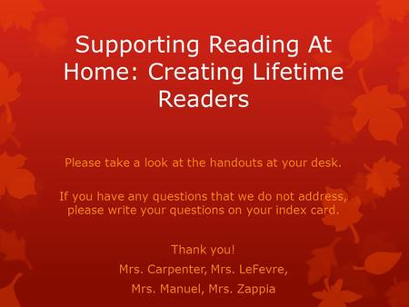 Supporting Reading At Home: Creating Lifetime Readers Please take a look at the handouts at your desk. If you have any questions that we do not address,