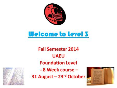 Welcome to Level 3 Fall Semester 2014 UAEU Foundation Level