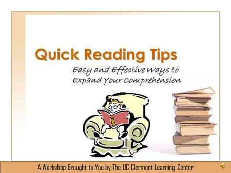 Quick Reading Tips Easy and Effective Ways to Expand Your Comprehension A Workshop Brought to You by The UC Clermont Learning Center.