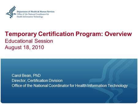 Temporary Certification Program: Overview Educational Session August 18, 2010 Carol Bean, PhD Director, Certification Division Office of the National Coordinator.