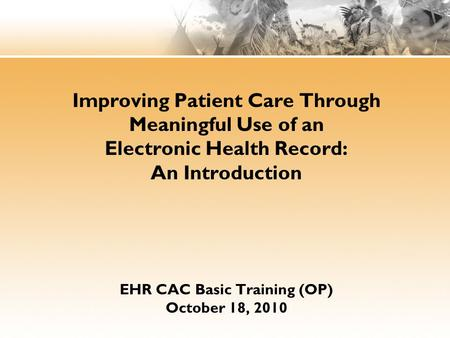 Improving Patient Care Through Meaningful Use of an Electronic Health Record: An Introduction EHR CAC Basic Training (OP) October 18, 2010 IHS Office of.
