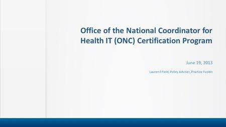 Office of the National Coordinator for Health IT (ONC) Certification Program June 19, 2013 Lauren Fifield, Policy Adviser, Practice Fusion.