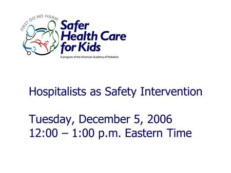Hospitalists as Safety Intervention Tuesday, December 5, 2006 12:00 – 1:00 p.m. Eastern Time.
