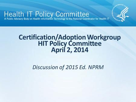 Discussion of 2015 Ed. NPRM Certification/Adoption Workgroup HIT Policy Committee April 2, 2014.