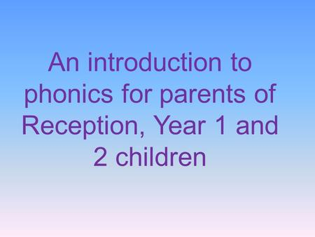 An introduction to phonics for parents of Reception, Year 1 and 2 children.