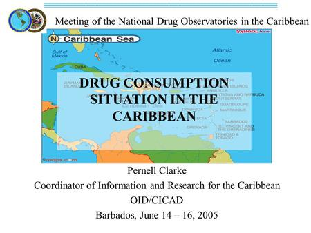 Meeting of the National Drug Observatories in the Caribbean DRUG CONSUMPTION SITUATION IN THE CARIBBEAN Pernell Clarke Coordinator of Information and Research.