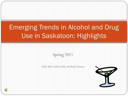 Spring 2011 Molly Bell, Colleen Dell, and Randy Duncan Emerging Trends in Alcohol and Drug Use in Saskatoon: Highlights.
