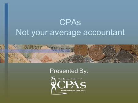 CPAs Not your average accountant Presented By:. CPAs Are Not Just Accountants Certified Public Accountant All CPAs are accountants, but not all accountants.