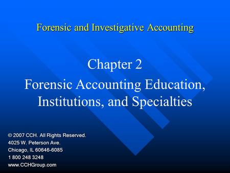 Forensic and Investigative Accounting Chapter 2 Forensic Accounting Education, Institutions, and Specialties © 2007 CCH. All Rights Reserved. 4025 W. Peterson.