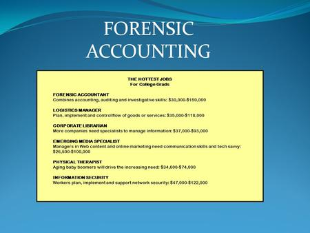 THE HOTTEST JOBS For College Grads FORENSIC ACCOUNTANT Combines accounting, auditing and investigative skills: $30,000-$150,000 LOGISTICS MANAGER Plan,
