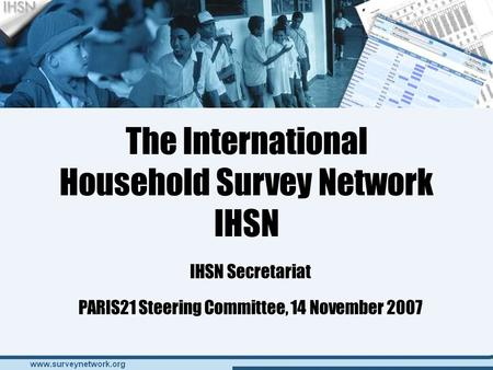 The International Household Survey Network IHSN IHSN Secretariat PARIS21 Steering Committee, 14 November 2007.
