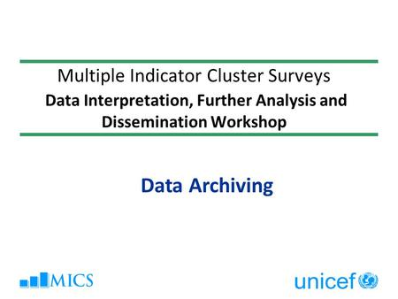 Multiple Indicator Cluster Surveys Data Interpretation, Further Analysis and Dissemination Workshop Data Archiving.