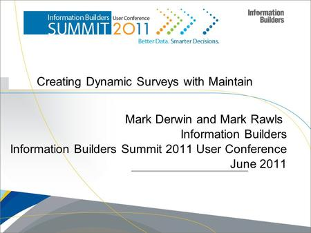 Creating Dynamic Surveys with Maintain Mark Derwin and Mark Rawls Information Builders Information Builders Summit 2011 User Conference June 2011 Copyright.