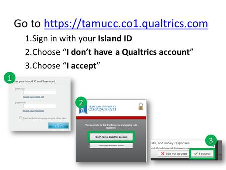 "Go to https://tamucc.co1.qualtrics.comhttps://tamucc.co1.qualtrics.com 1.Sign in with your Island ID 2.Choose ""I don't have a Qualtrics account"" 3.Choose."