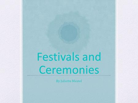 Festivals and Ceremonies By Juliette Mestel. Introduction Have you ever heard of the lantern festival or the tea ceremony, well if you have here's some.