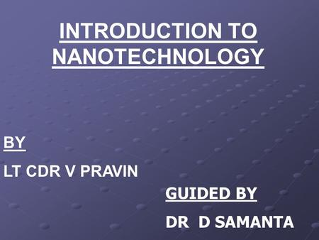 INTRODUCTION TO NANOTECHNOLOGY BY LT CDR V PRAVIN GUIDED BY DR D SAMANTA.
